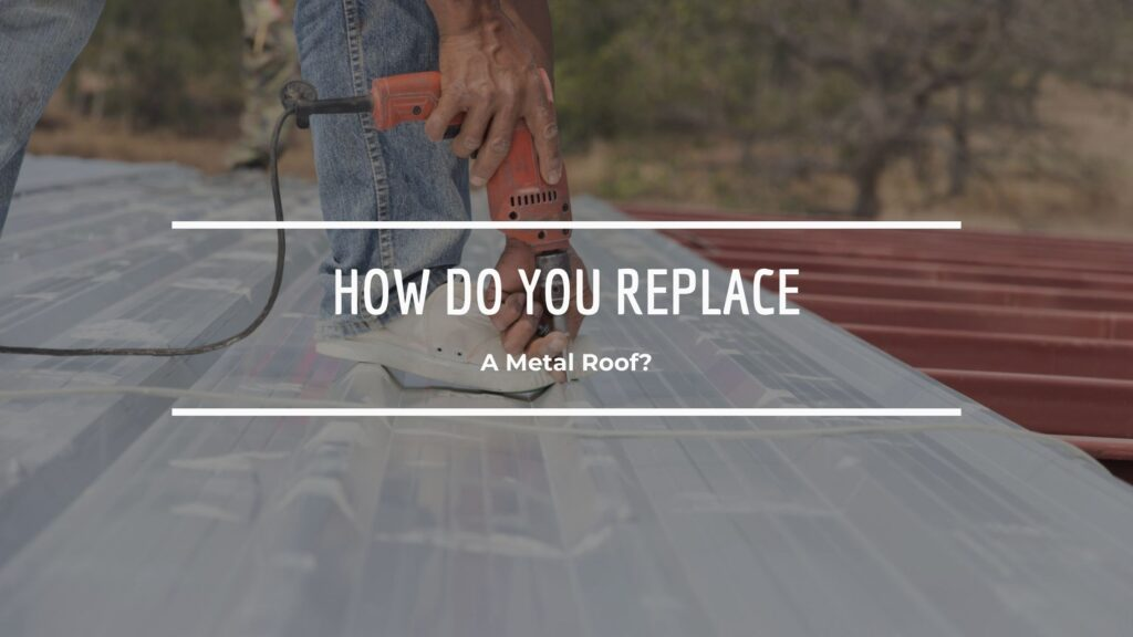 How Do You Replace A Metal Roof